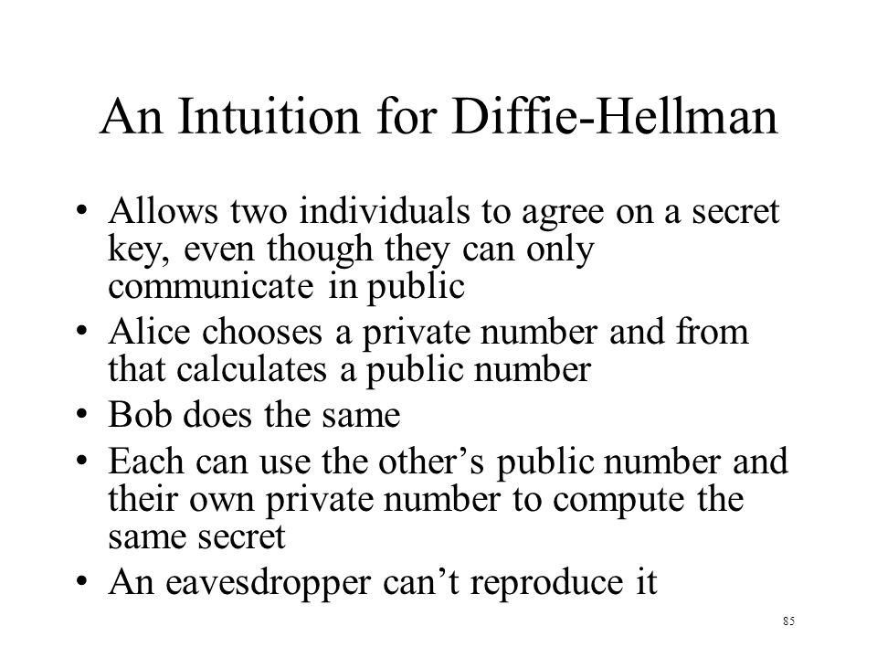 85 An Intuition for Diffie-Hellman Allows two individuals to agree on a secret key, even though they can only communicate in public Alice chooses a private number and from that calculates a public number Bob does the same Each can use the others public number and their own private number to compute the same secret An eavesdropper cant reproduce it