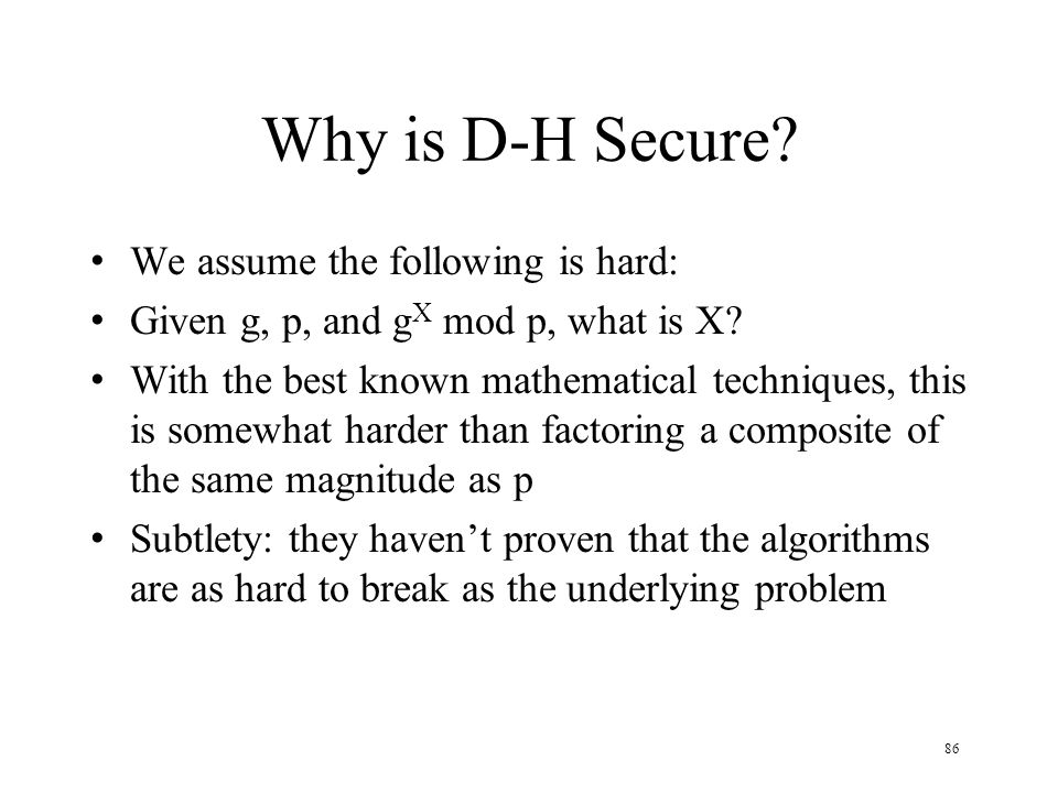 86 Why is D-H Secure. We assume the following is hard: Given g, p, and g X mod p, what is X.