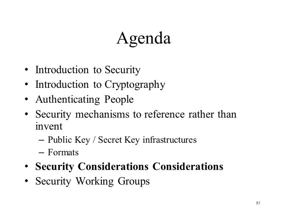 95 Agenda Introduction to Security Introduction to Cryptography Authenticating People Security mechanisms to reference rather than invent – Public Key / Secret Key infrastructures – Formats Security Considerations Considerations Security Working Groups