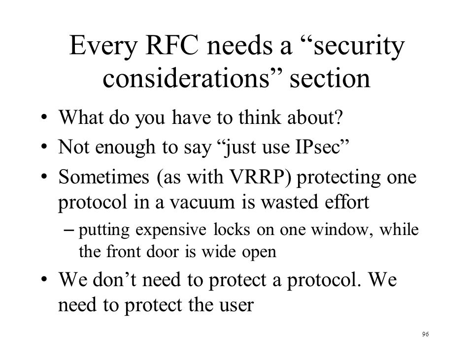 96 Every RFC needs a security considerations section What do you have to think about? Not enough to say just use IPsec Sometimes (as with VRRP) protec