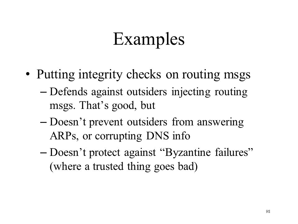 98 Examples Putting integrity checks on routing msgs – Defends against outsiders injecting routing msgs. Thats good, but – Doesnt prevent outsiders fr