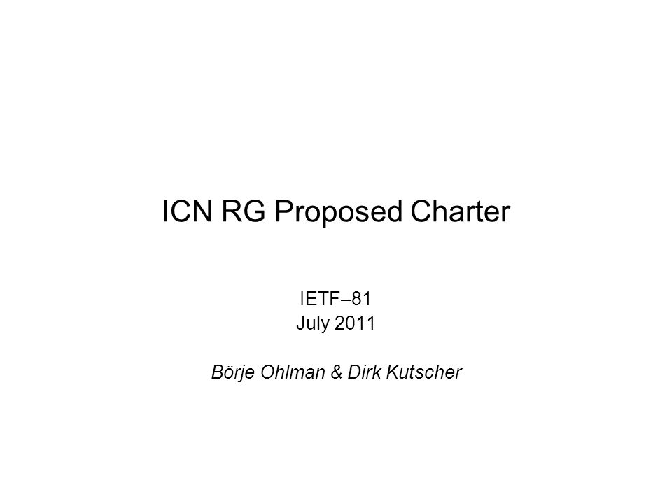 ICN RG Proposed Charter IETF–81 July 2011 Börje Ohlman & Dirk Kutscher