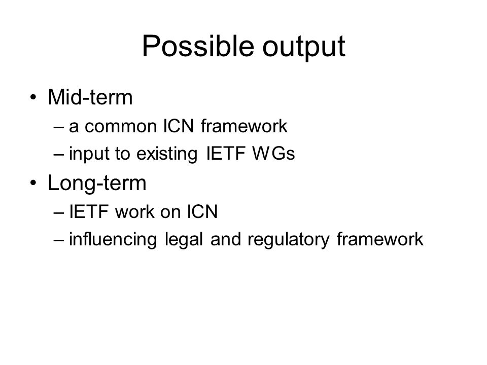 Possible output Mid-term –a common ICN framework –input to existing IETF WGs Long-term –IETF work on ICN –influencing legal and regulatory framework