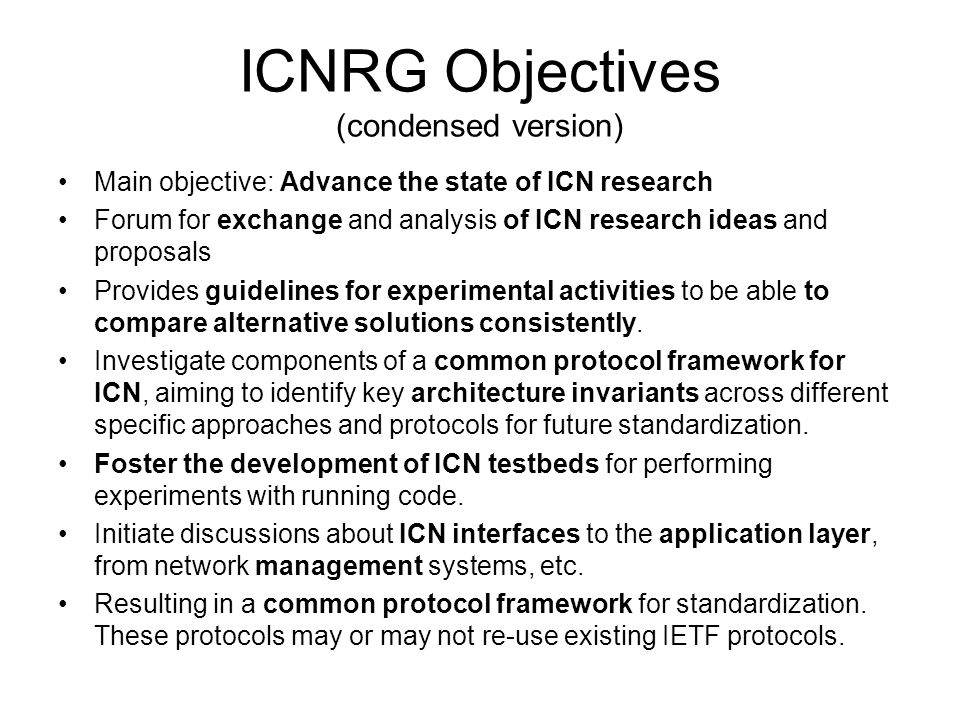 ICNRG Objectives (condensed version) Main objective: Advance the state of ICN research Forum for exchange and analysis of ICN research ideas and proposals Provides guidelines for experimental activities to be able to compare alternative solutions consistently.