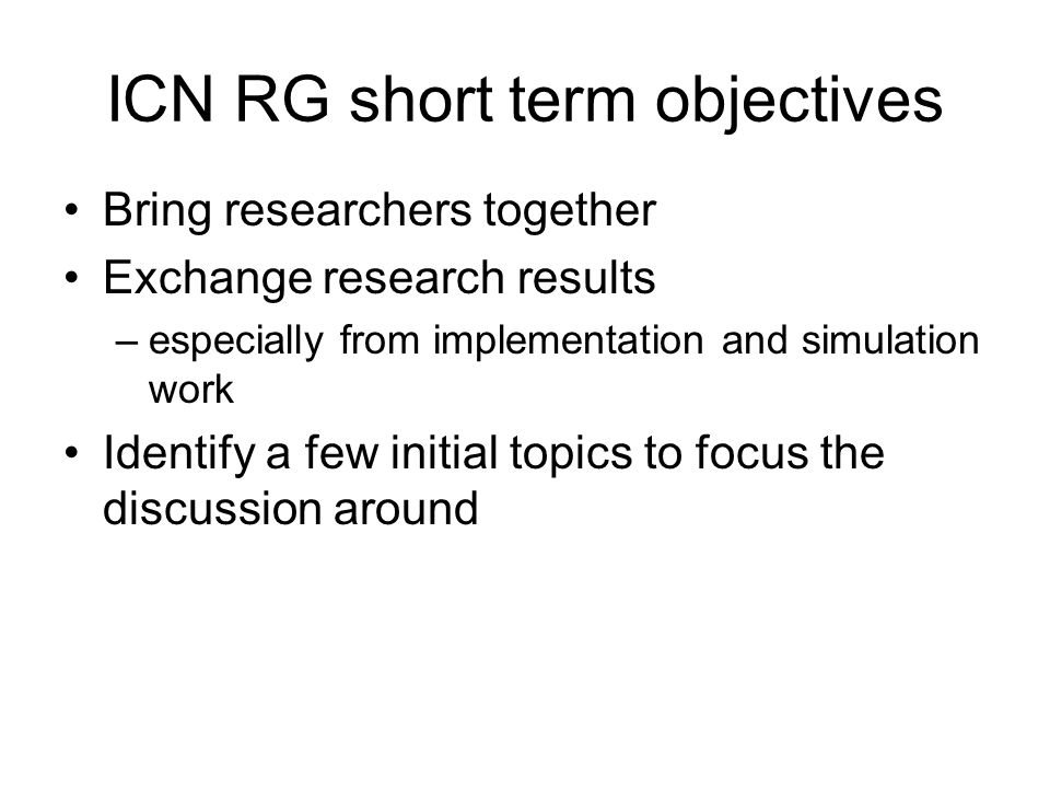 ICN RG short term objectives Bring researchers together Exchange research results –especially from implementation and simulation work Identify a few initial topics to focus the discussion around