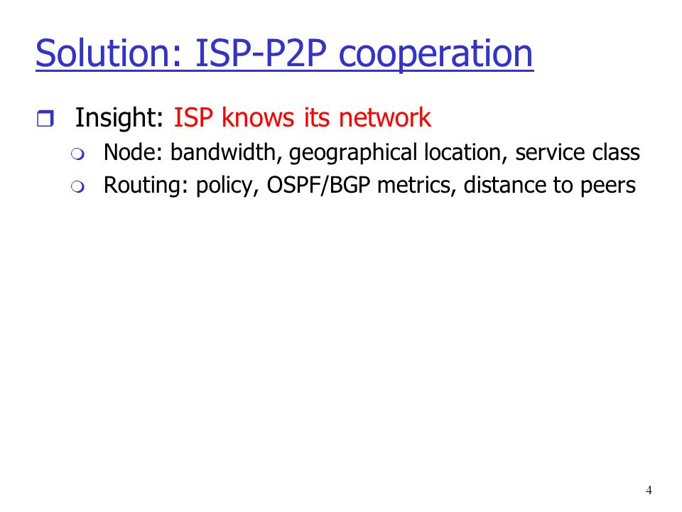 5 Solution: ISP-P2P cooperation r Insight: ISP knows its network m Node: bandwidth, geographical location, service class m Routing: policy, OSPF/BGP metrics, distance to peers r Our idea: m ISPs: offer oracle that provides network distance info m P2P: use oracle to build P2P neighborhoods