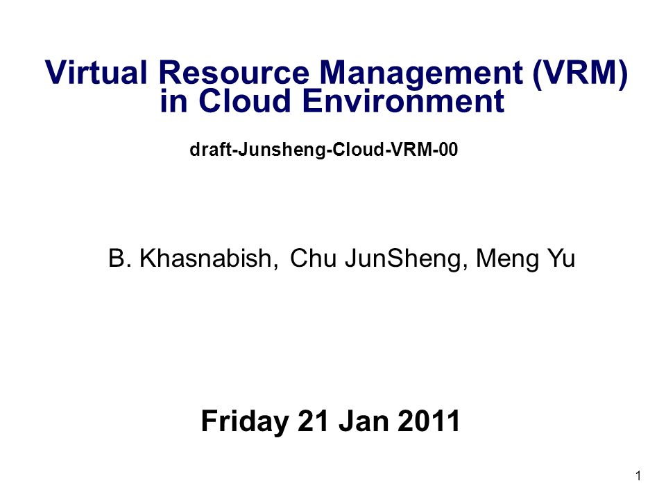 1 Virtual Resource Management (VRM) in Cloud Environment draft-Junsheng-Cloud-VRM-00 Friday 21 Jan 2011 B. Khasnabish, Chu JunSheng, Meng Yu