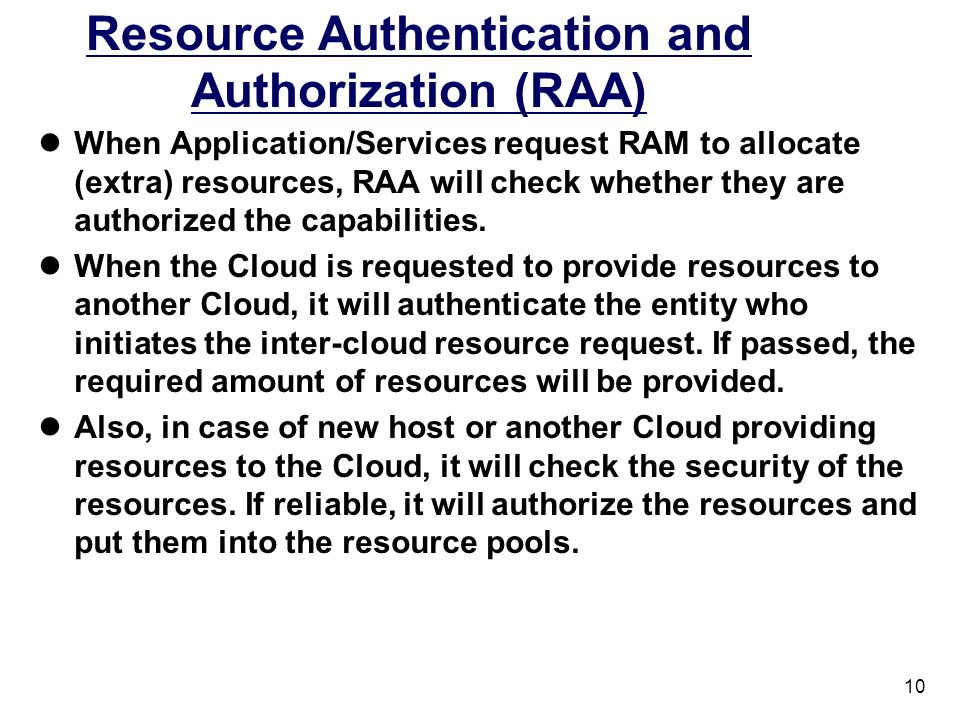 10 Resource Authentication and Authorization (RAA) When Application/Services request RAM to allocate (extra) resources, RAA will check whether they are authorized the capabilities.