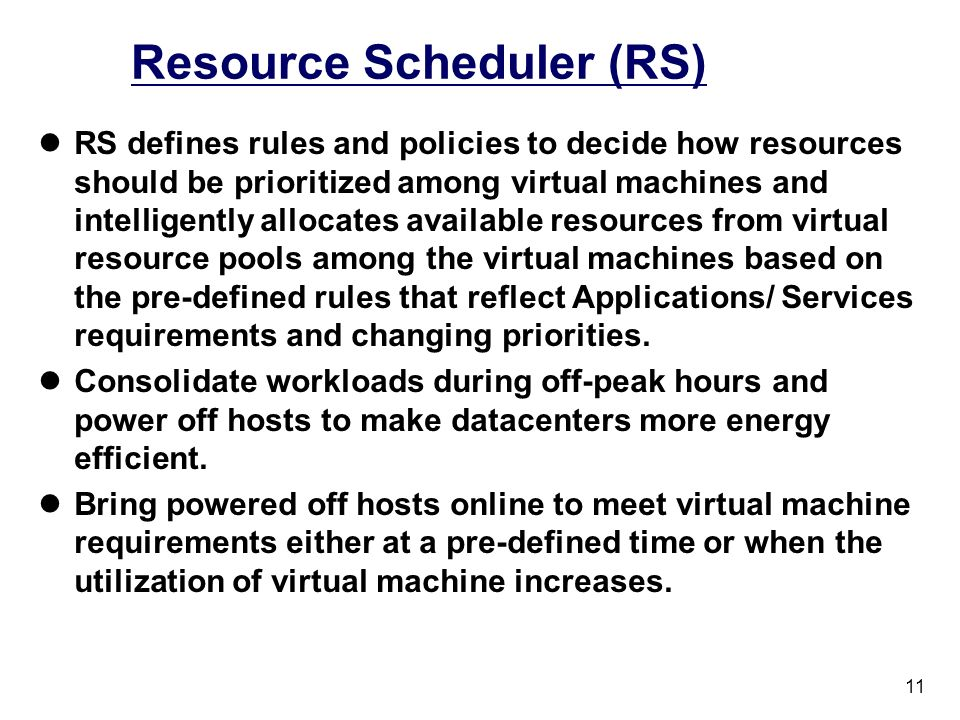 11 Resource Scheduler (RS) RS defines rules and policies to decide how resources should be prioritized among virtual machines and intelligently allocates available resources from virtual resource pools among the virtual machines based on the pre-defined rules that reflect Applications/ Services requirements and changing priorities.