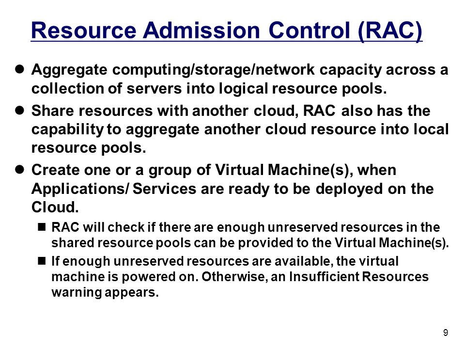 9 Resource Admission Control (RAC) Aggregate computing/storage/network capacity across a collection of servers into logical resource pools. Share reso