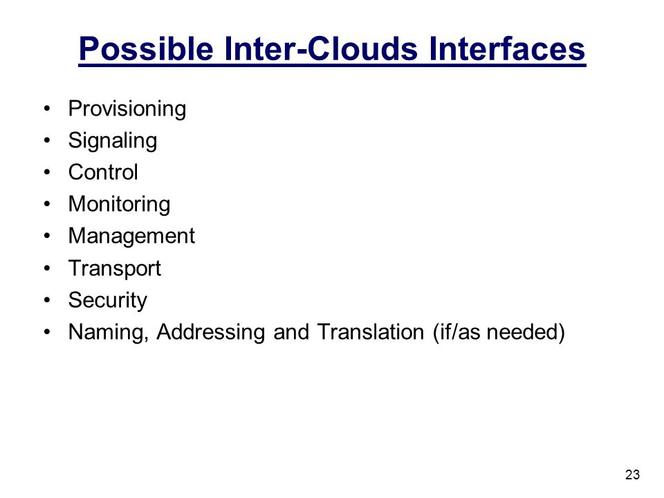 Possible Inter-Clouds Interfaces Provisioning Signaling Control Monitoring Management Transport Security Naming, Addressing and Translation (if/as nee