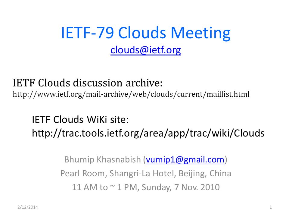 IETF-79 Clouds Meeting clouds@ietf.org clouds@ietf.org Bhumip Khasnabish (vumip1@gmail.com)vumip1@gmail.com Pearl Room, Shangri-La Hotel, Beijing, China 11 AM to ~ 1 PM, Sunday, 7 Nov.