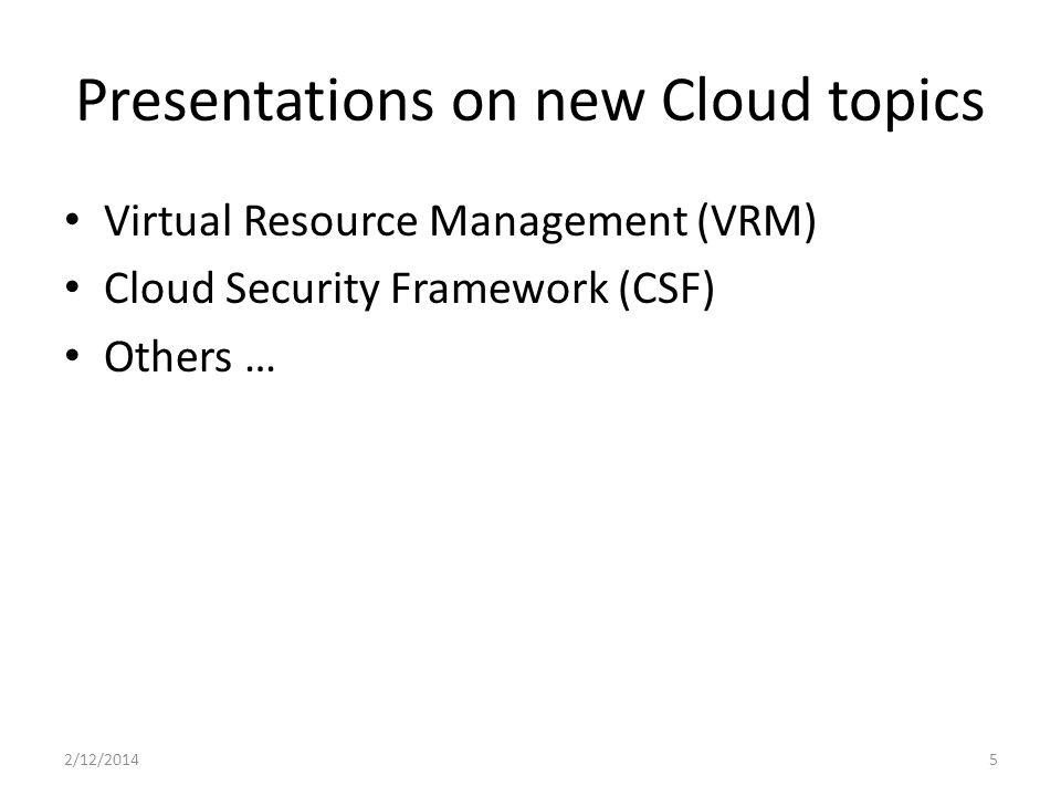 Presentations on new Cloud topics Virtual Resource Management (VRM) Cloud Security Framework (CSF) Others … 2/12/20145