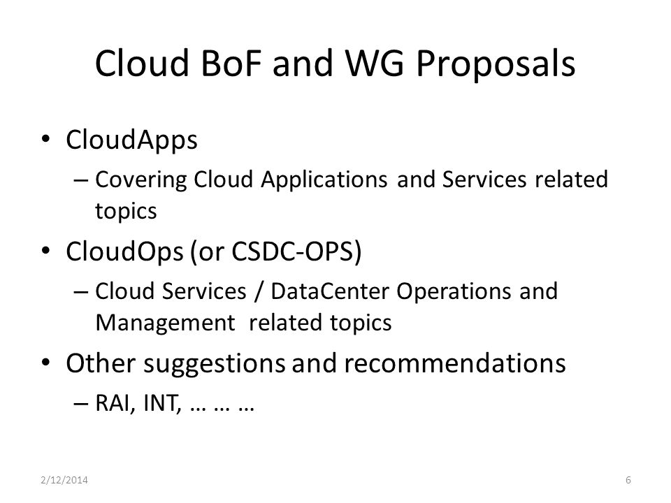 Cloud BoF and WG Proposals CloudApps – Covering Cloud Applications and Services related topics CloudOps (or CSDC-OPS) – Cloud Services / DataCenter Operations and Management related topics Other suggestions and recommendations – RAI, INT, … … … 2/12/20146