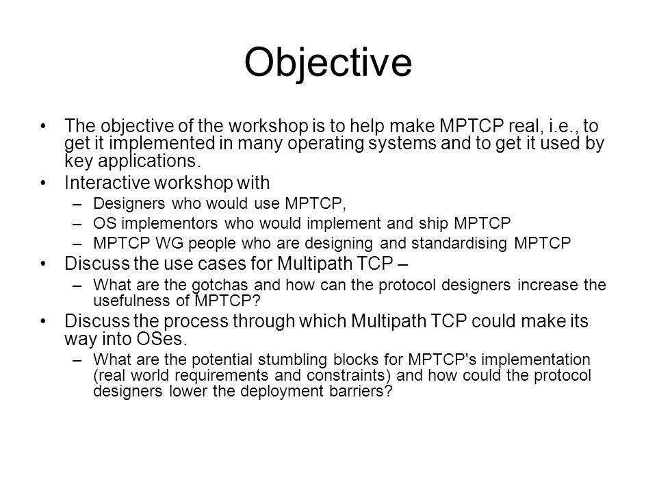 Status of MPTCP WG established –Charter runs to March 2011 –output is experimental or informational –Good progress on work items High level design decisions Protocol Congestion control algorithm Security threats Application considerations Optional extended API Implementations –User space, early implementation –Linux kernel reference implementation