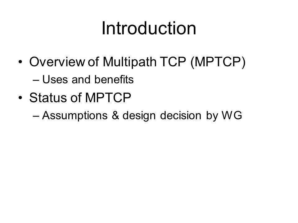 Introduction Overview of Multipath TCP (MPTCP) –Uses and benefits Status of MPTCP –Assumptions & design decision by WG