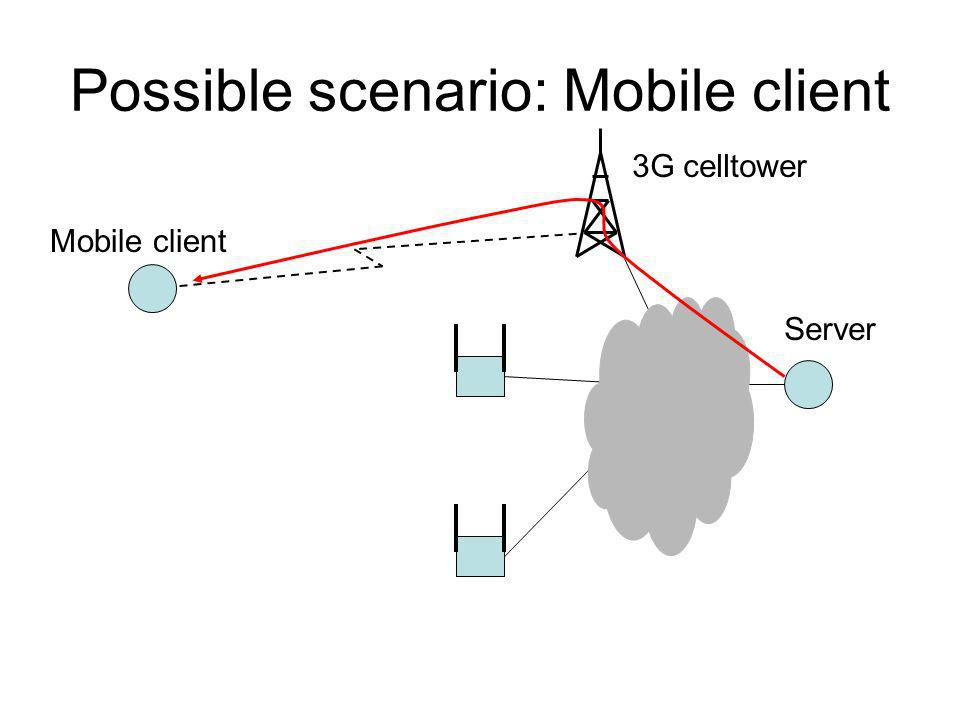 Possible scenario: Mobile client Mobile client 3G celltower Server