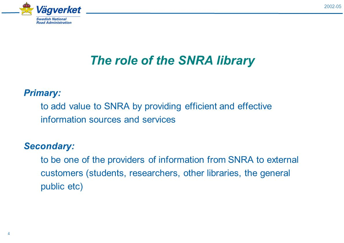 2002-05 4 The role of the SNRA library Primary: to add value to SNRA by providing efficient and effective information sources and services Secondary: to be one of the providers of information from SNRA to external customers (students, researchers, other libraries, the general public etc)