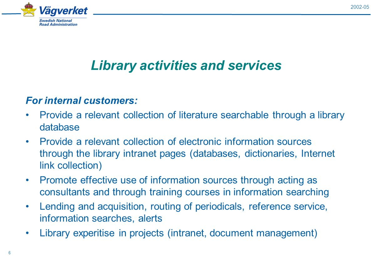 2002-05 6 Library activities and services For internal customers: Provide a relevant collection of literature searchable through a library database Provide a relevant collection of electronic information sources through the library intranet pages (databases, dictionaries, Internet link collection) Promote effective use of information sources through acting as consultants and through training courses in information searching Lending and acquisition, routing of periodicals, reference service, information searches, alerts Library experitise in projects (intranet, document management)