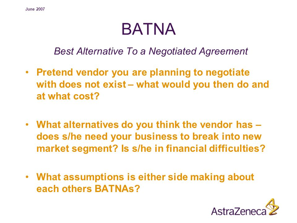 June 2007 BATNA Best Alternative To a Negotiated Agreement Pretend vendor you are planning to negotiate with does not exist – what would you then do a
