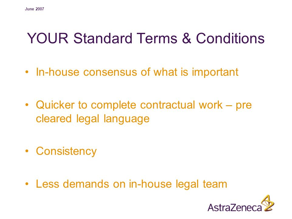 June 2007 YOUR Standard Terms & Conditions In-house consensus of what is important Quicker to complete contractual work – pre cleared legal language C