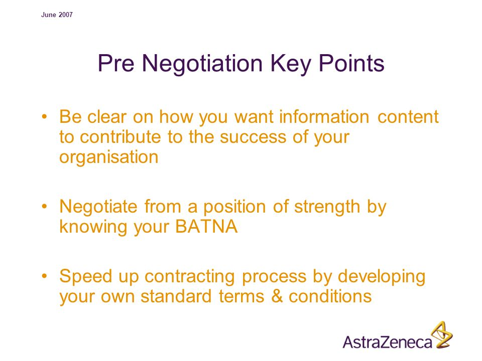 June 2007 Pre Negotiation Key Points Be clear on how you want information content to contribute to the success of your organisation Negotiate from a p
