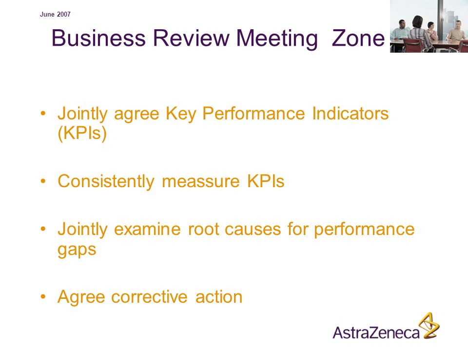 June 2007 Business Review Meeting Zone Jointly agree Key Performance Indicators (KPIs) Consistently meassure KPIs Jointly examine root causes for perf