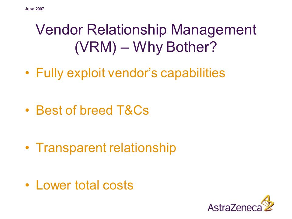 June 2007 Vendor Relationship Management (VRM) – Why Bother? Fully exploit vendors capabilities Best of breed T&Cs Transparent relationship Lower tota