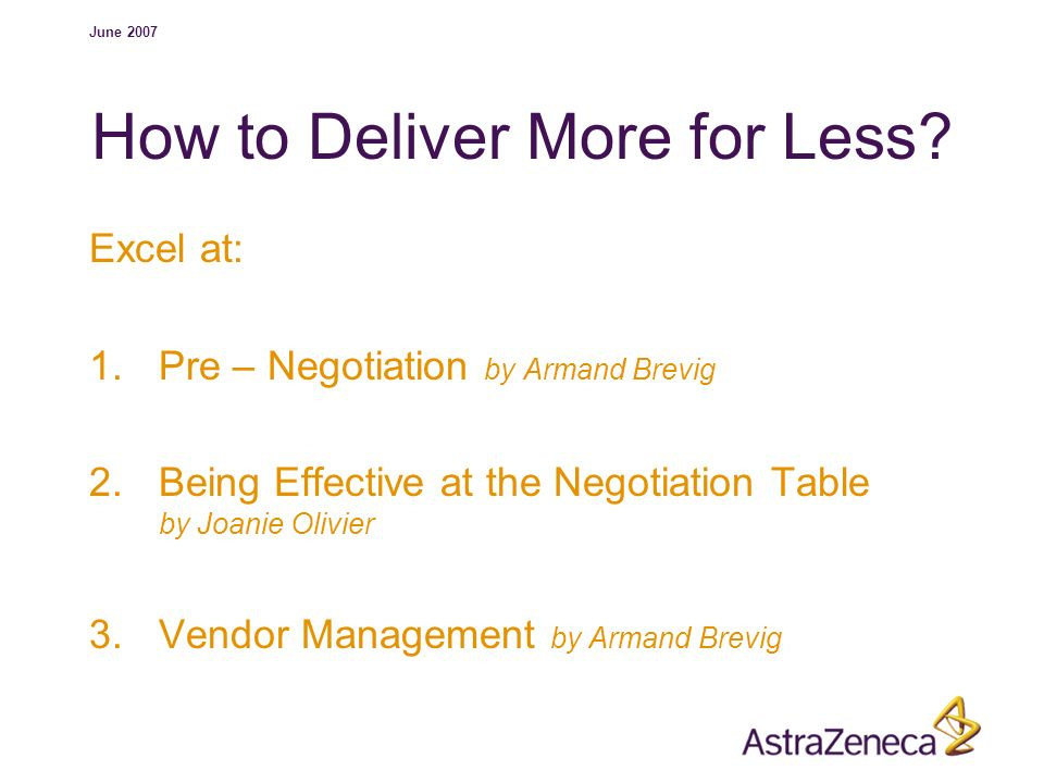 June 2007 How to Deliver More for Less? Excel at: 1.Pre – Negotiation by Armand Brevig 2.Being Effective at the Negotiation Table by Joanie Olivier 3.