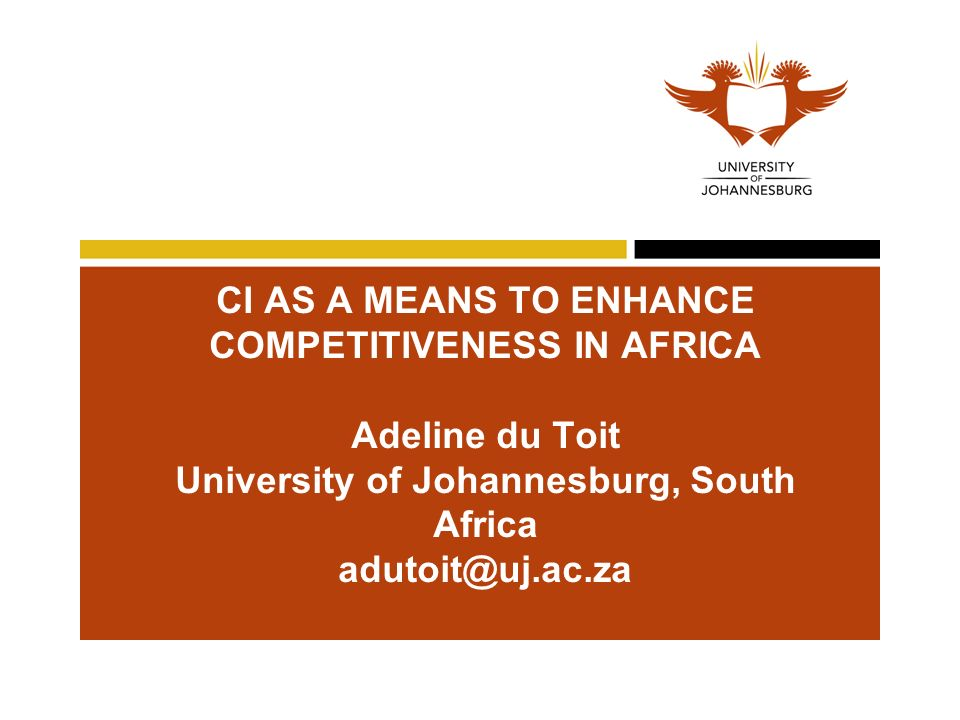 CI AS A MEANS TO ENHANCE COMPETITIVENESS IN AFRICA Adeline du Toit University of Johannesburg, South Africa adutoit@uj.ac.za