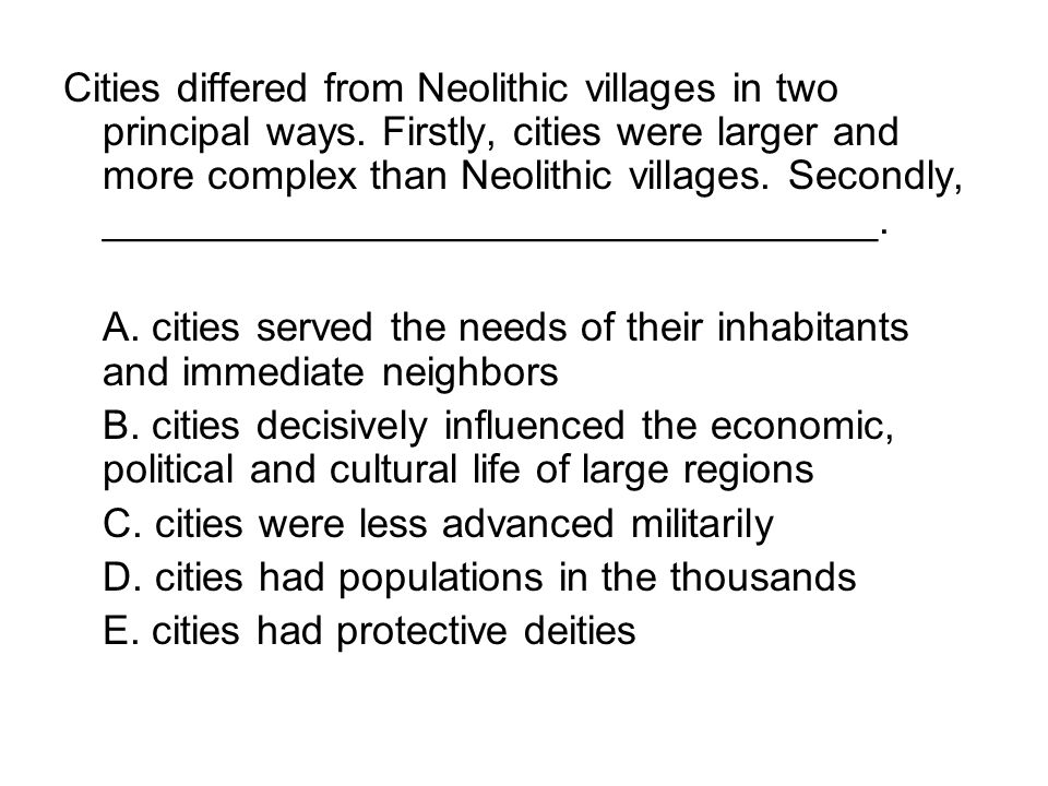Cities differed from Neolithic villages in two principal ways. Firstly, cities were larger and more complex than Neolithic villages. Secondly, _______