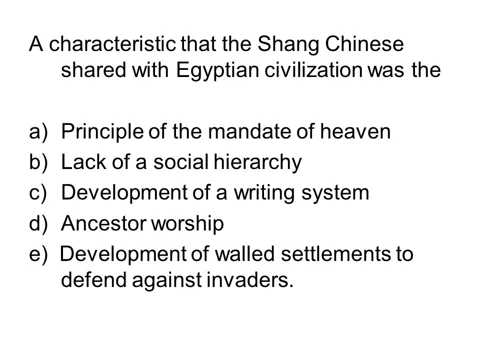 A characteristic that the Shang Chinese shared with Egyptian civilization was the a)Principle of the mandate of heaven b)Lack of a social hierarchy c)