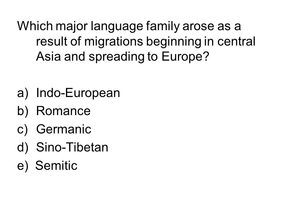 Which major language family arose as a result of migrations beginning in central Asia and spreading to Europe? a)Indo-European b)Romance c)Germanic d)