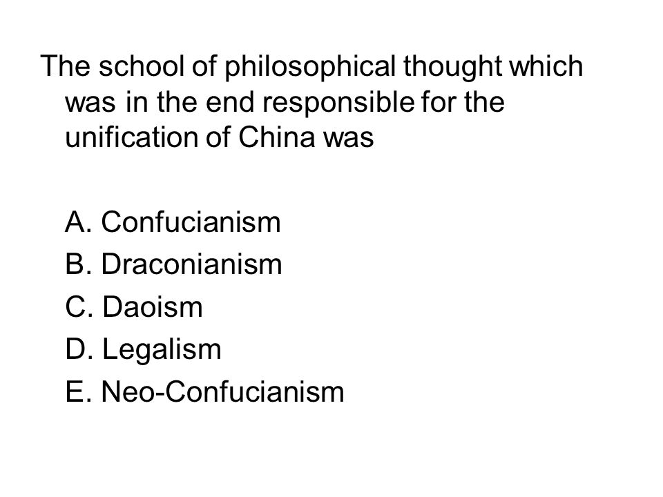 The school of philosophical thought which was in the end responsible for the unification of China was A. Confucianism B. Draconianism C. Daoism D. Leg