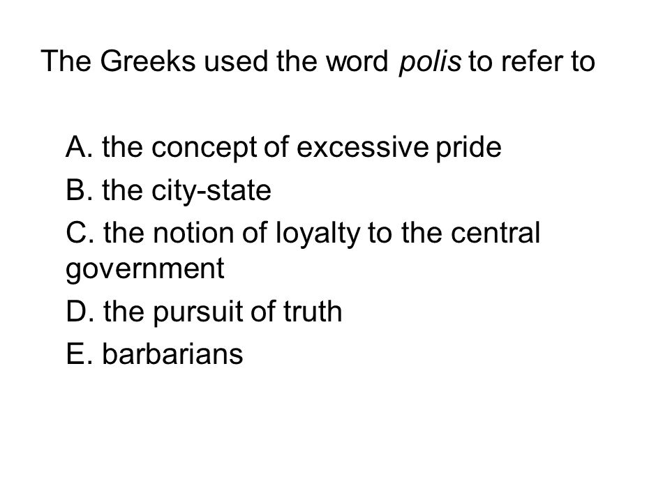 The Greeks used the word polis to refer to A. the concept of excessive pride B. the city-state C. the notion of loyalty to the central government D. t