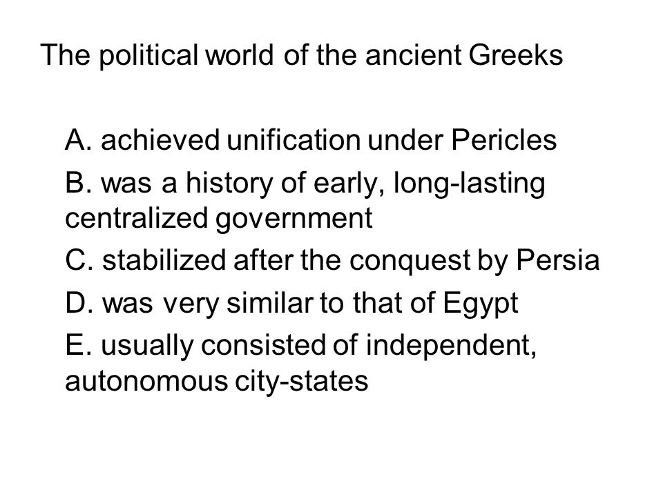 The political world of the ancient Greeks A. achieved unification under Pericles B. was a history of early, long-lasting centralized government C. sta
