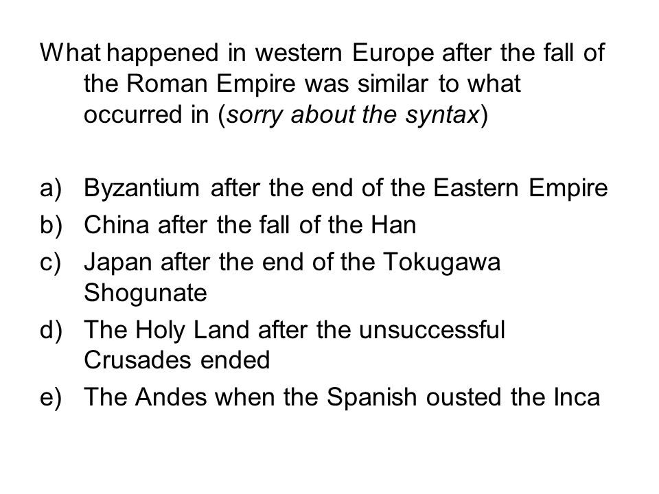 What happened in western Europe after the fall of the Roman Empire was similar to what occurred in (sorry about the syntax) a)Byzantium after the end