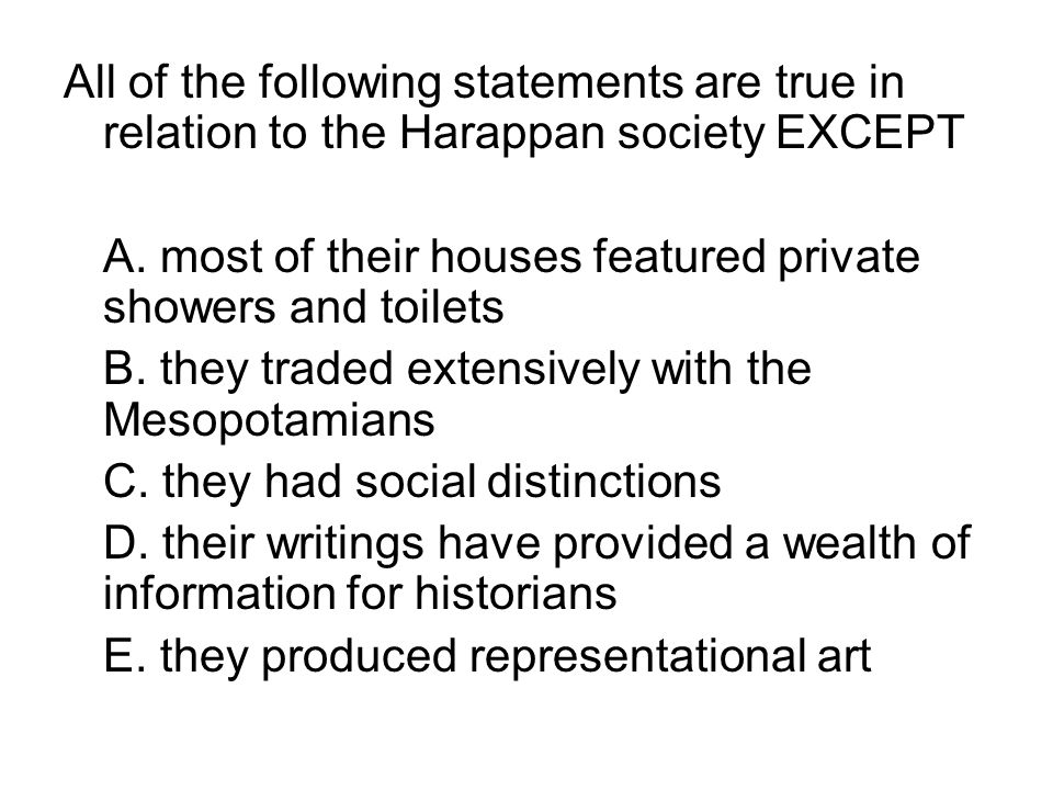 All of the following statements are true in relation to the Harappan society EXCEPT A. most of their houses featured private showers and toilets B. th