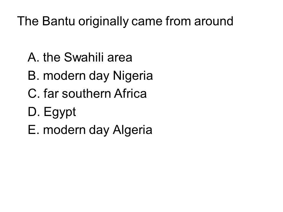 The Bantu originally came from around A. the Swahili area B. modern day Nigeria C. far southern Africa D. Egypt E. modern day Algeria