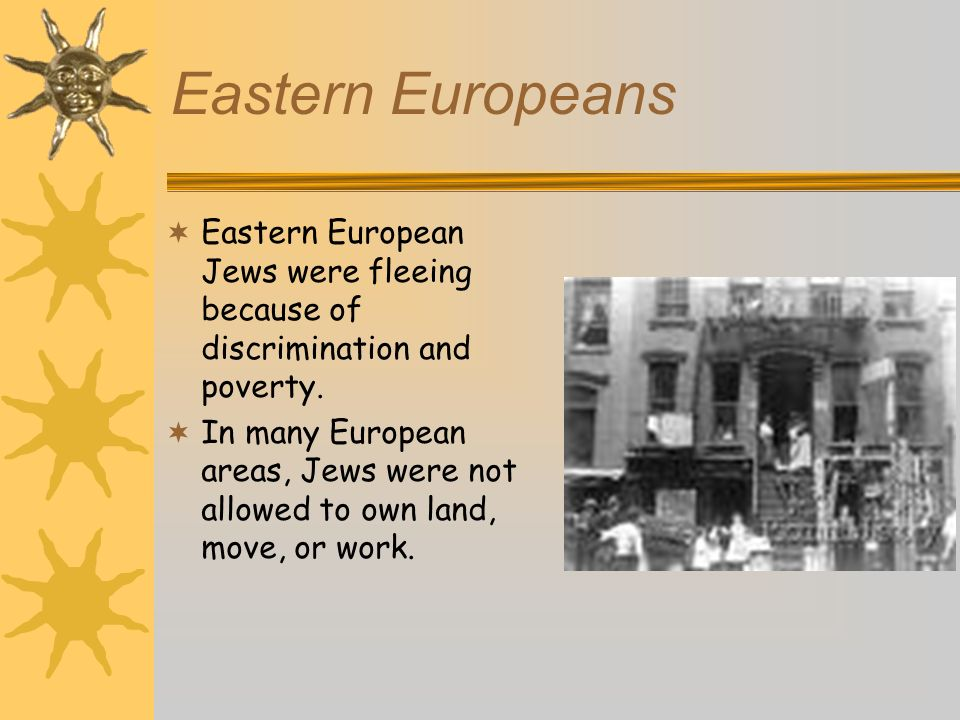 Eastern Europeans Eastern European Jews were fleeing because of discrimination and poverty. In many European areas, Jews were not allowed to own land,