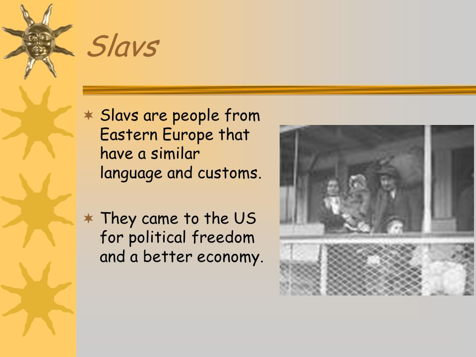 Slavs Slavs are people from Eastern Europe that have a similar language and customs. They came to the US for political freedom and a better economy.