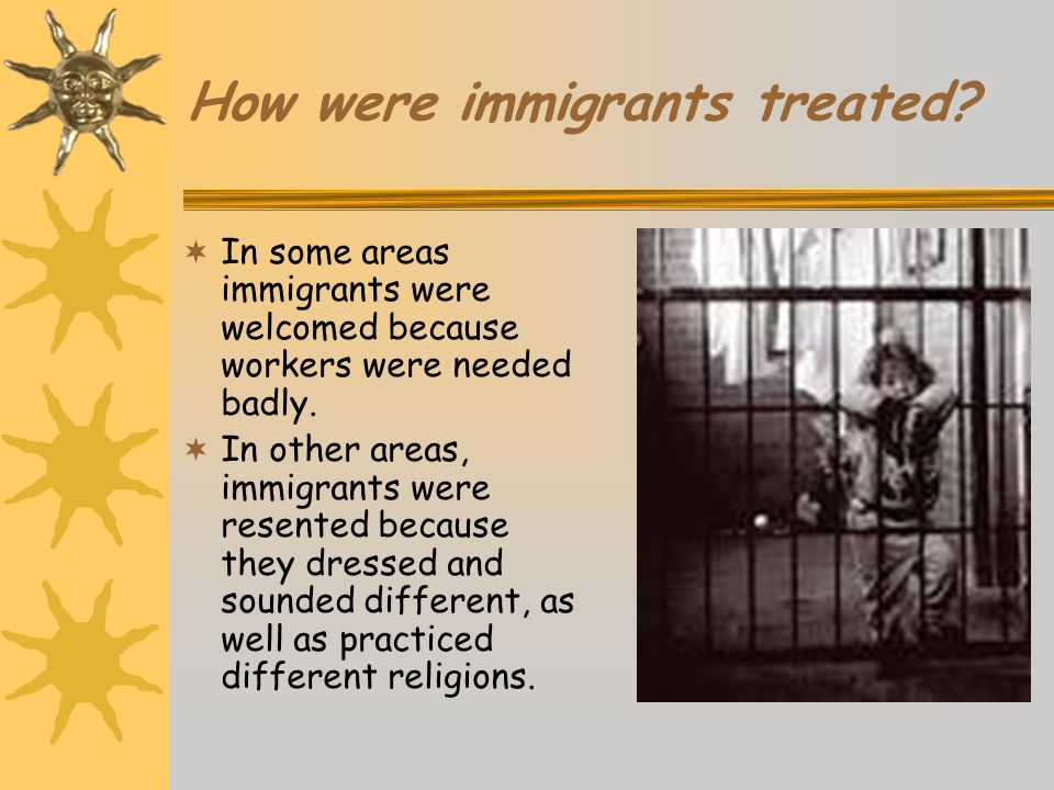 How were immigrants treated? In some areas immigrants were welcomed because workers were needed badly. In other areas, immigrants were resented becaus