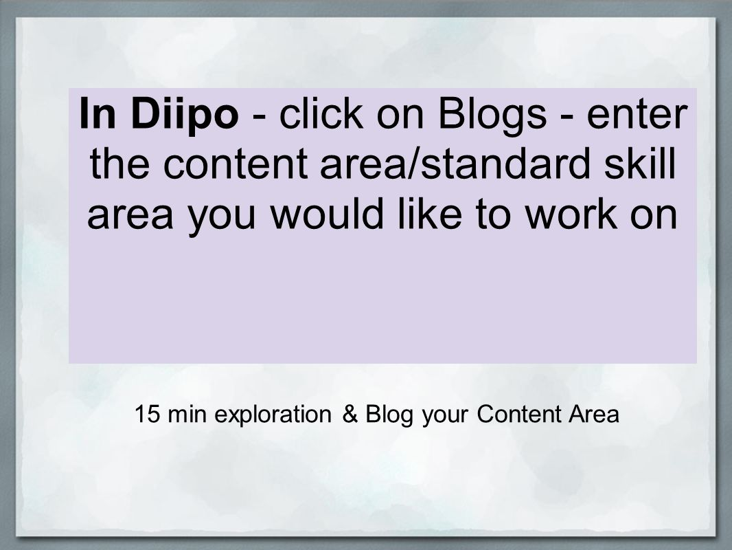 In Diipo - click on Blogs - enter the content area/standard skill area you would like to work on 15 min exploration & Blog your Content Area