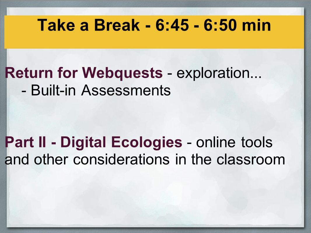 Take a Break - 6:45 - 6:50 min Return for Webquests - exploration...