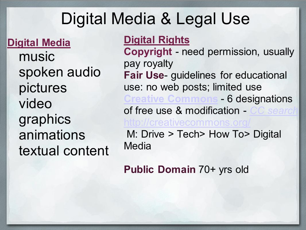 Digital Media & Legal Use Digital Media music spoken audio pictures video graphics animations textual content Digital Rights Copyright - need permission, usually pay royalty Fair Use- guidelines for educational use: no web posts; limited use Creative CommonsCreative Commons - 6 designations of free use & modification - CC searchCC search http://creativecommons.org/ M: Drive > Tech> How To> Digital Media Public Domain 70+ yrs old