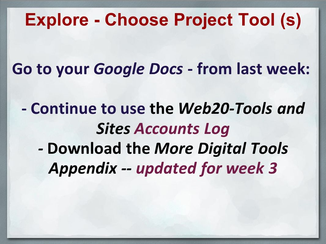 Explore - Choose Project Tool (s) Go to your Google Docs - from last week: - Continue to use the Web20-Tools and Sites Accounts Log - Download the More Digital Tools Appendix -- updated for week 3