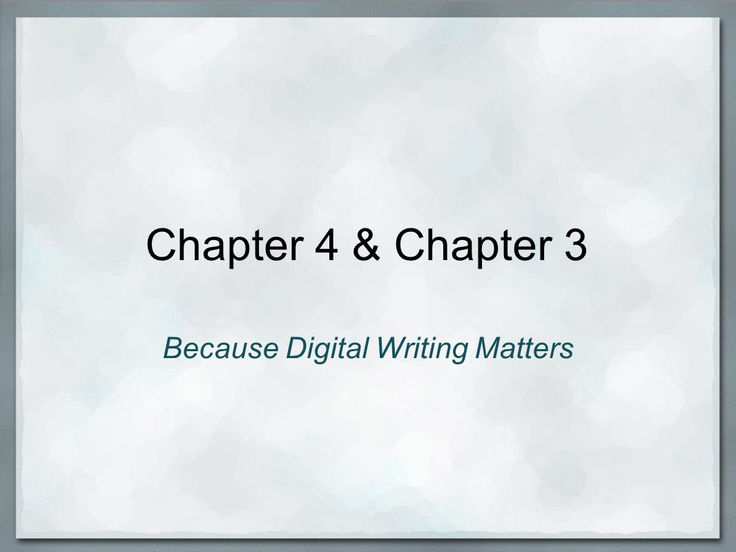 Chapter 4 & Chapter 3 Because Digital Writing Matters