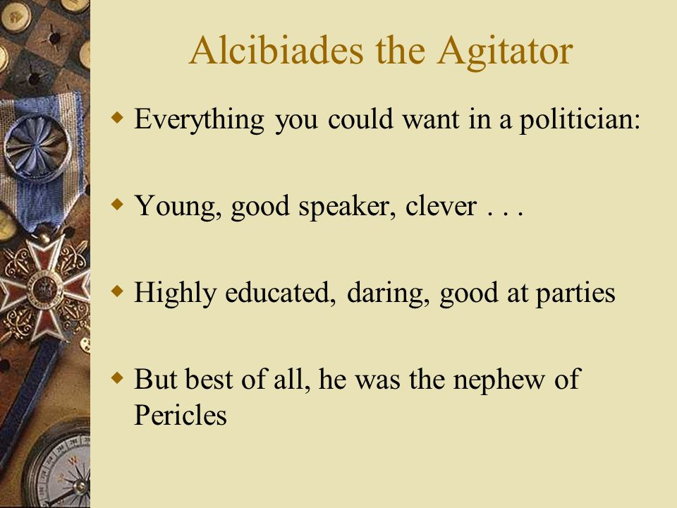 Alcibiades the Agitator Everything you could want in a politician: Young, good speaker, clever...