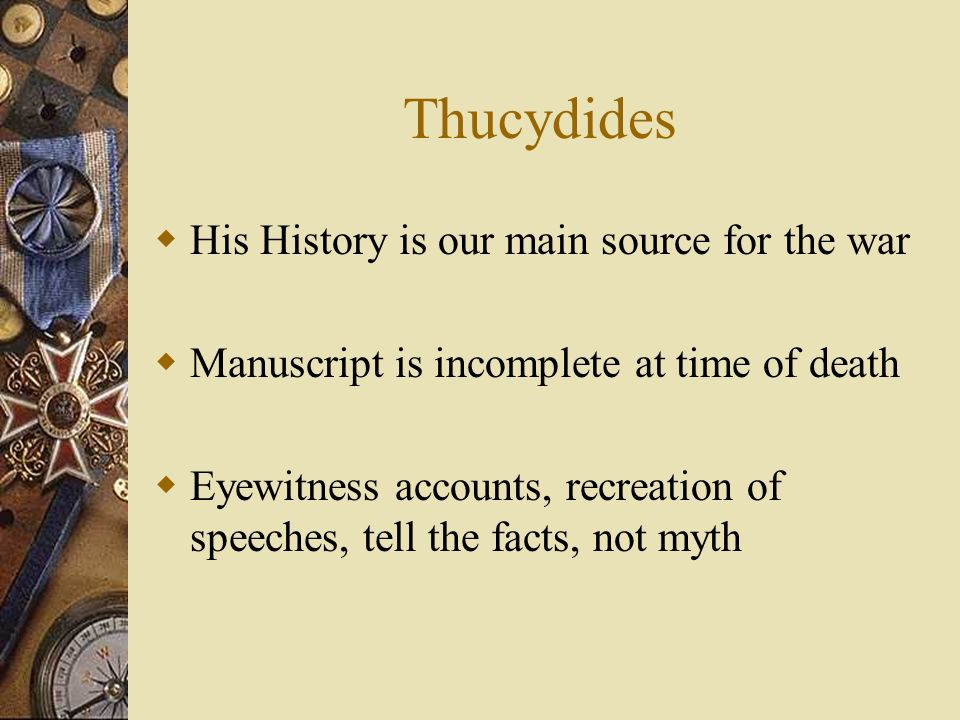 Thucydides His History is our main source for the war Manuscript is incomplete at time of death Eyewitness accounts, recreation of speeches, tell the facts, not myth
