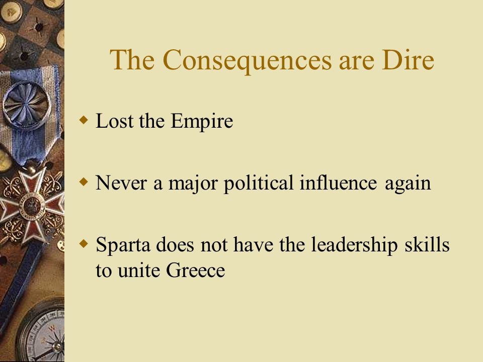 The Consequences are Dire Lost the Empire Never a major political influence again Sparta does not have the leadership skills to unite Greece